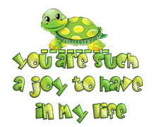 You are such a joy to have in my life - CuteTurtle
